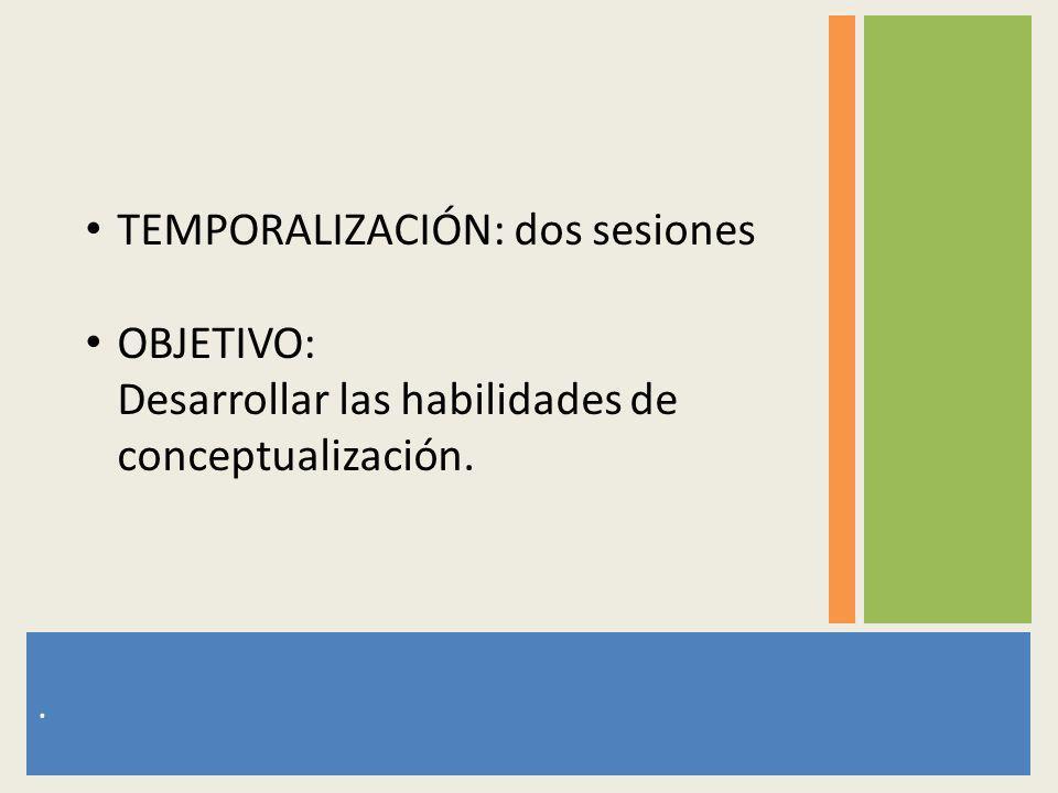 . TEMPORALIZACIÓN: dos sesiones OBJETIVO: Desarrollar las habilidades de conceptualización.