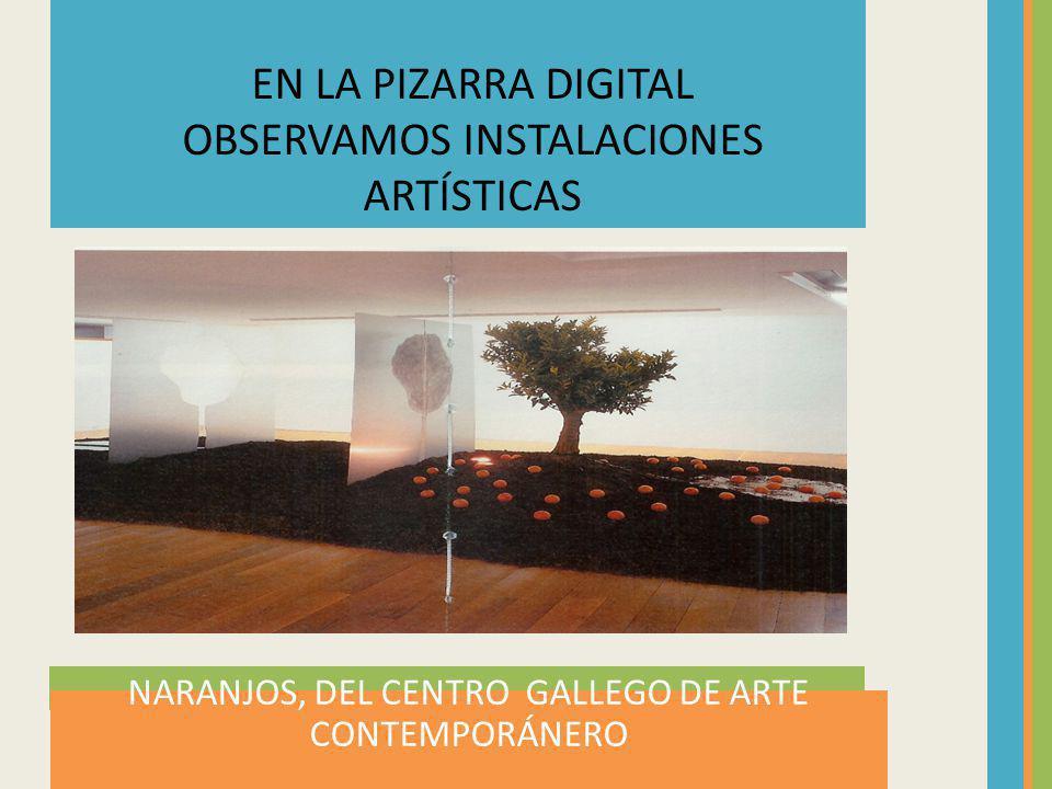 NARANJOS, DEL CENTRO GALLEGO DE ARTE CONTEMPORÁNERO EN LA PIZARRA DIGITAL OBSERVAMOS INSTALACIONES ARTÍSTICAS