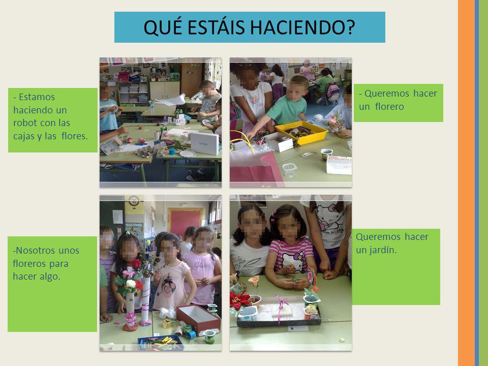 - Estamos haciendo un robot con las cajas y las flores. - Queremos hacer un florero -Nosotros unos floreros para hacer algo. Queremos hacer un jardín.
