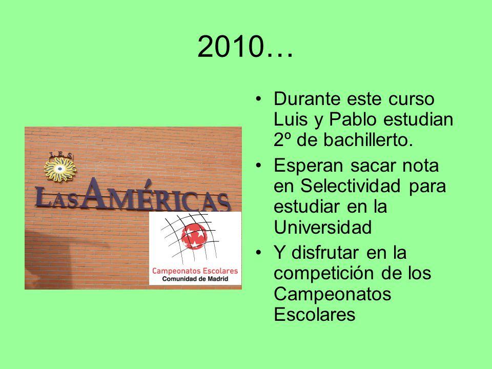 2010… Durante este curso Luis y Pablo estudian 2º de bachillerto. Esperan sacar nota en Selectividad para estudiar en la Universidad Y disfrutar en la