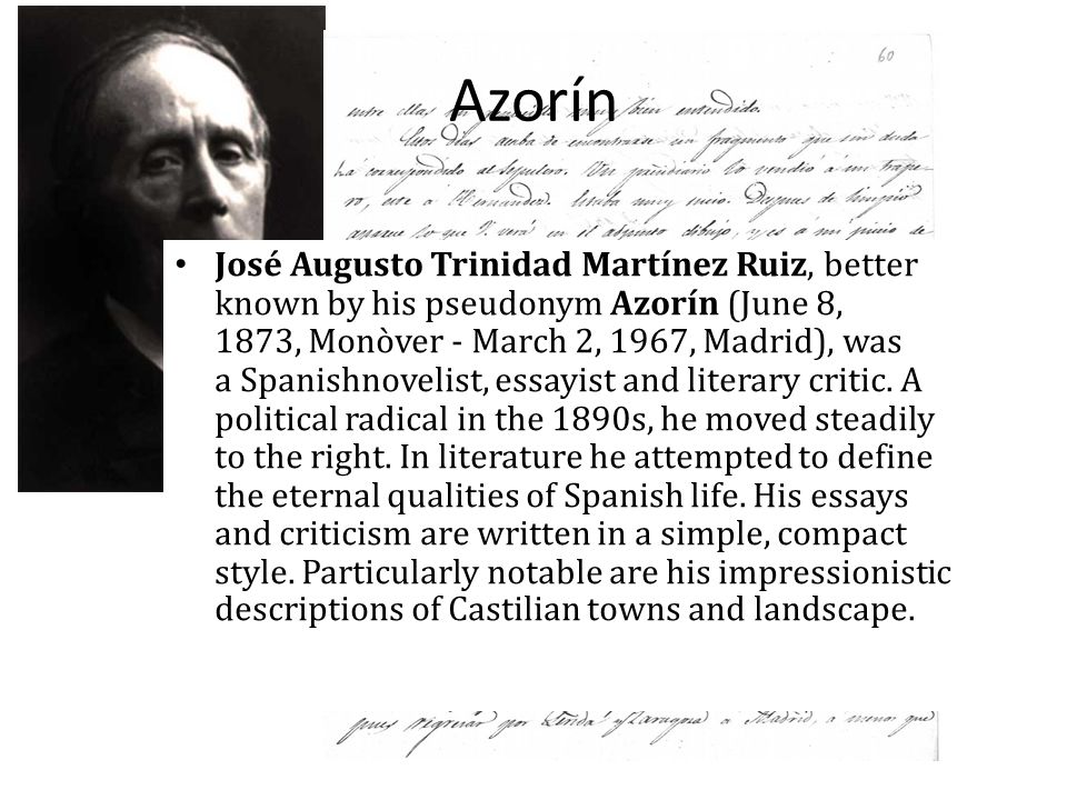 Azorín José Augusto Trinidad Martínez Ruiz, better known by his pseudonym Azorín (June 8, 1873, Monòver - March 2, 1967, Madrid), was a Spanishnovelis