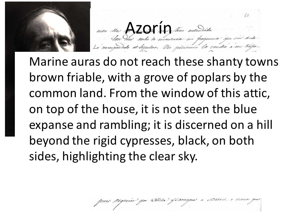 Azorín To this elm forest which opens to the outlet of the old town it is not reached by the rhythmic sound of the surf hoarse; it comes in the silence of the morning, at noon blue peace, the metallic, long cackling of a rooster, the hit on the anvil of a blacksmith.
