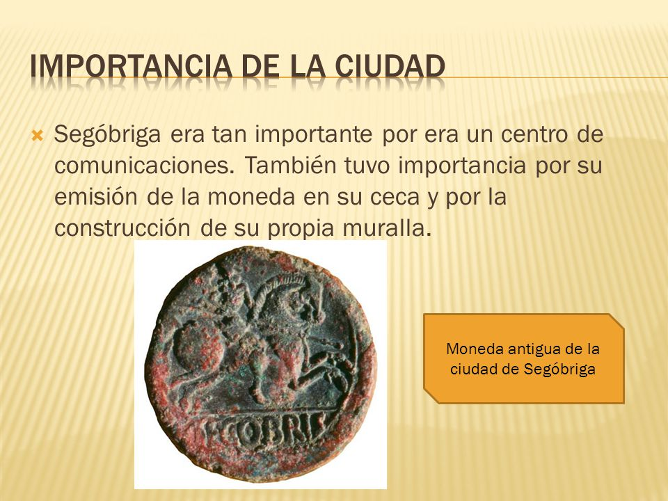 Segóbriga era tan importante por era un centro de comunicaciones. También tuvo importancia por su emisión de la moneda en su ceca y por la construcció