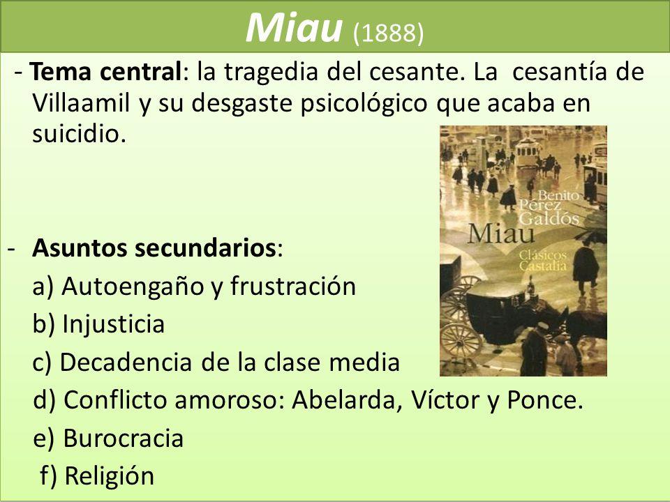 Miau (1888) - Tema central: la tragedia del cesante. La cesantía de Villaamil y su desgaste psicológico que acaba en suicidio. -Asuntos secundarios: a