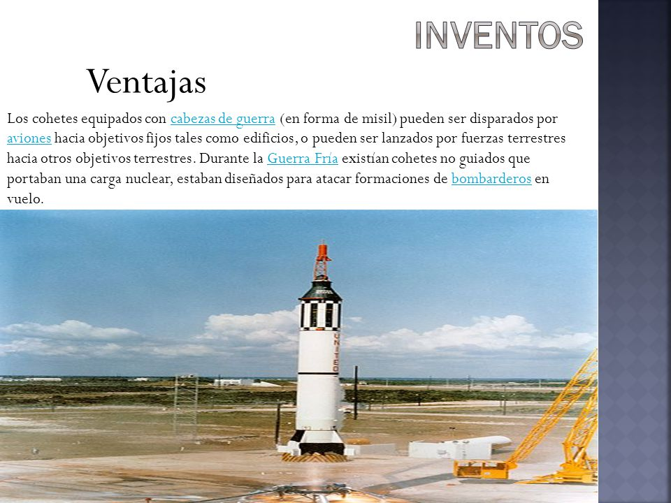 Ventajas Los cohetes equipados con cabezas de guerra (en forma de misil) pueden ser disparados por aviones hacia objetivos fijos tales como edificios, o pueden ser lanzados por fuerzas terrestres hacia otros objetivos terrestres.