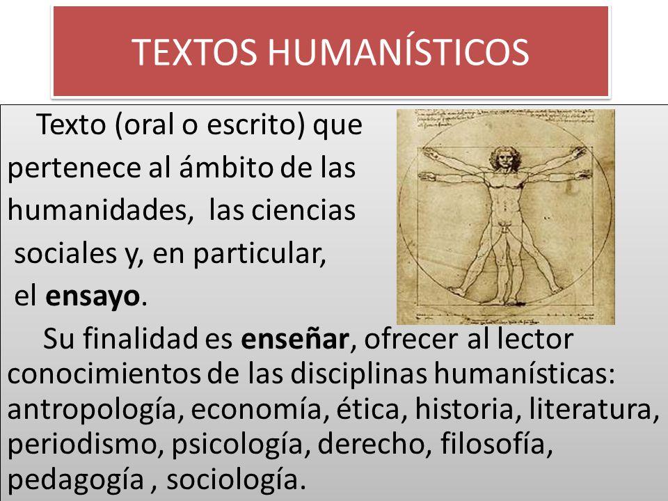 TEXTOS HUMANÍSTICOS Texto (oral o escrito) que pertenece al ámbito de las humanidades, las ciencias sociales y, en particular, el ensayo. Su finalidad