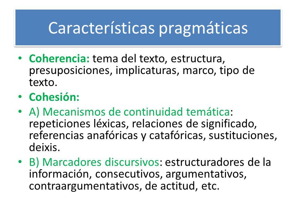 Características pragmáticas Coherencia: tema del texto, estructura, presuposiciones, implicaturas, marco, tipo de texto. Cohesión: A) Mecanismos de co