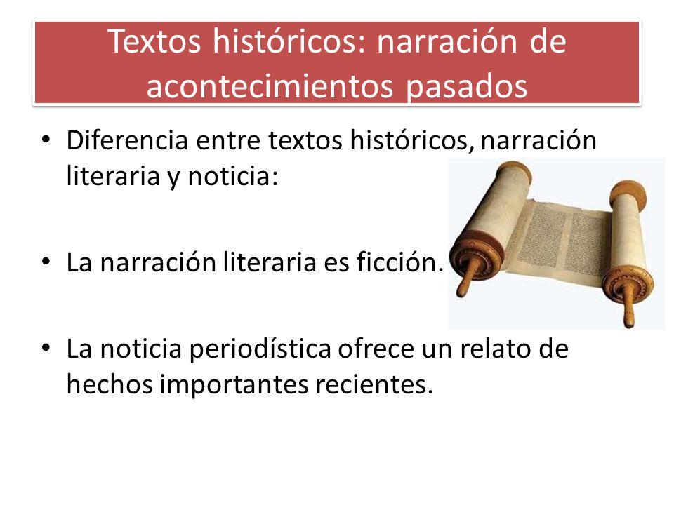 Textos históricos: narración de acontecimientos pasados Diferencia entre textos históricos, narración literaria y noticia: La narración literaria es f