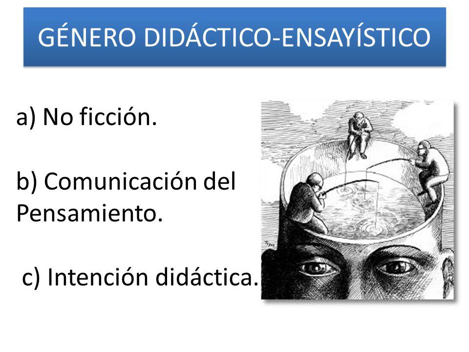 GÉNERO DIDÁCTICO-ENSAYÍSTICO a)No ficción. b) Comunicación del Pensamiento. c) Intención didáctica.