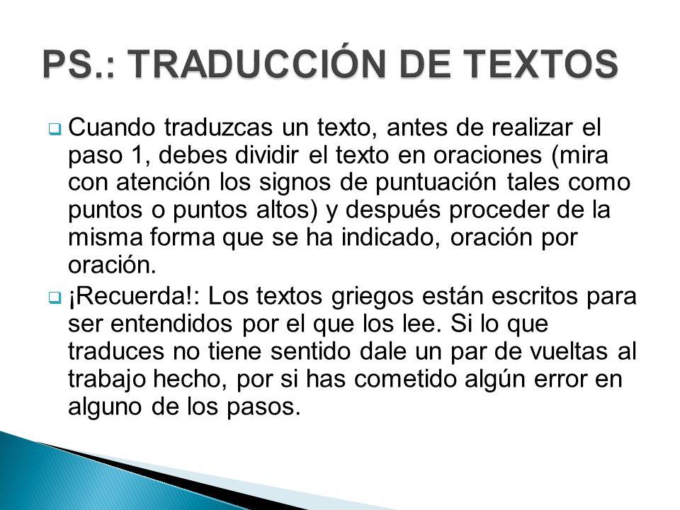 Cuando traduzcas un texto, antes de realizar el paso 1, debes dividir el texto en oraciones (mira con atención los signos de puntuación tales como puntos o puntos altos) y después proceder de la misma forma que se ha indicado, oración por oración.