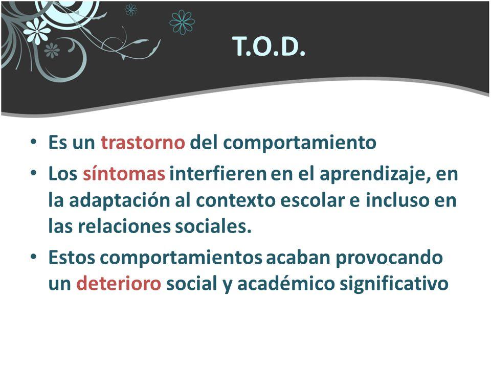 T.O.D. Es un trastorno del comportamiento Los síntomas interfieren en el aprendizaje, en la adaptación al contexto escolar e incluso en las relaciones