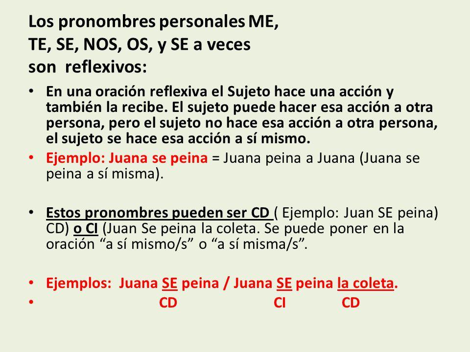 Los pronombres personales ME, TE, SE, NOS, OS, y SE a veces son reflexivos: En una oración reflexiva el Sujeto hace una acción y también la recibe.