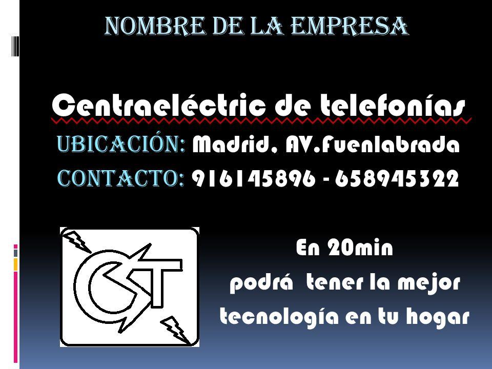NOMBRE DE LA EMPRESA Centraeléctric de telefonías UBICACIÓN: Madrid, AV.Fuenlabrada CONTACTO: 916145896 - 658945322 En 20min podrá tener la mejor tecn
