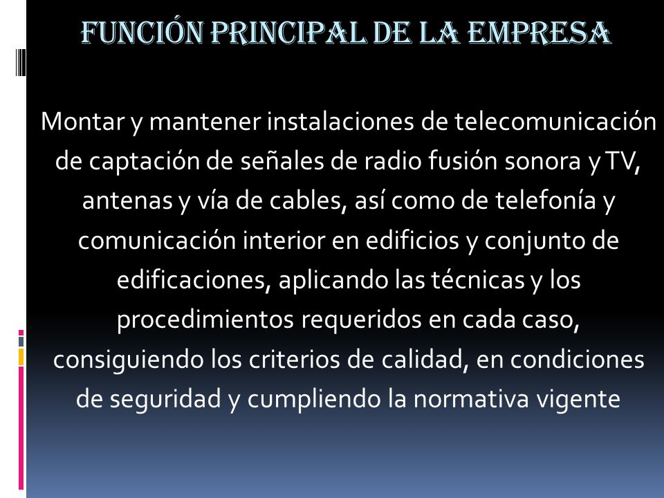 FUNCIÓN PRINCIPAL DE LA EMPRESA Montar y mantener instalaciones de telecomunicación de captación de señales de radio fusión sonora y TV, antenas y vía