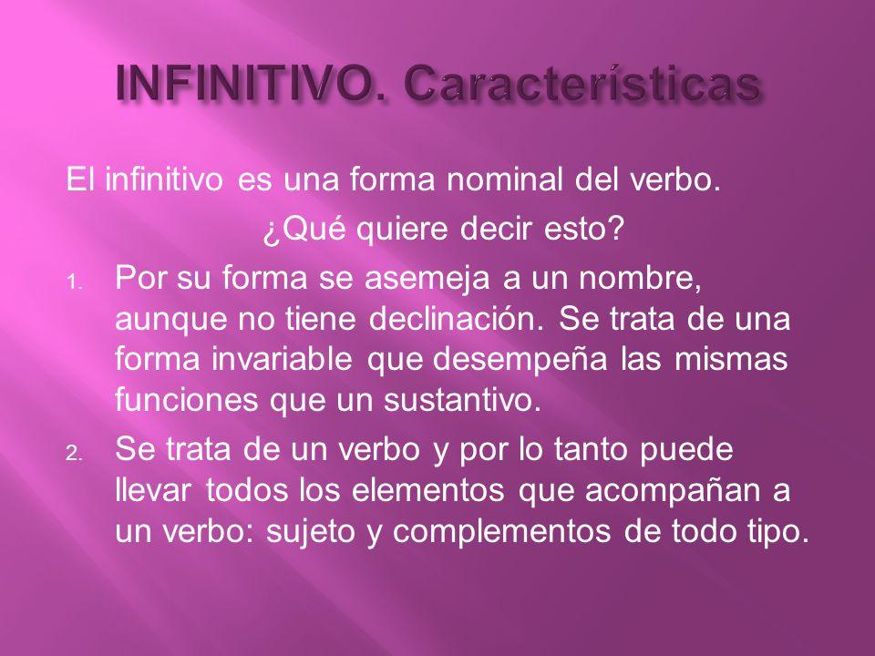 El infinitivo es una forma nominal del verbo. ¿Qué quiere decir esto? 1. Por su forma se asemeja a un nombre, aunque no tiene declinación. Se trata de