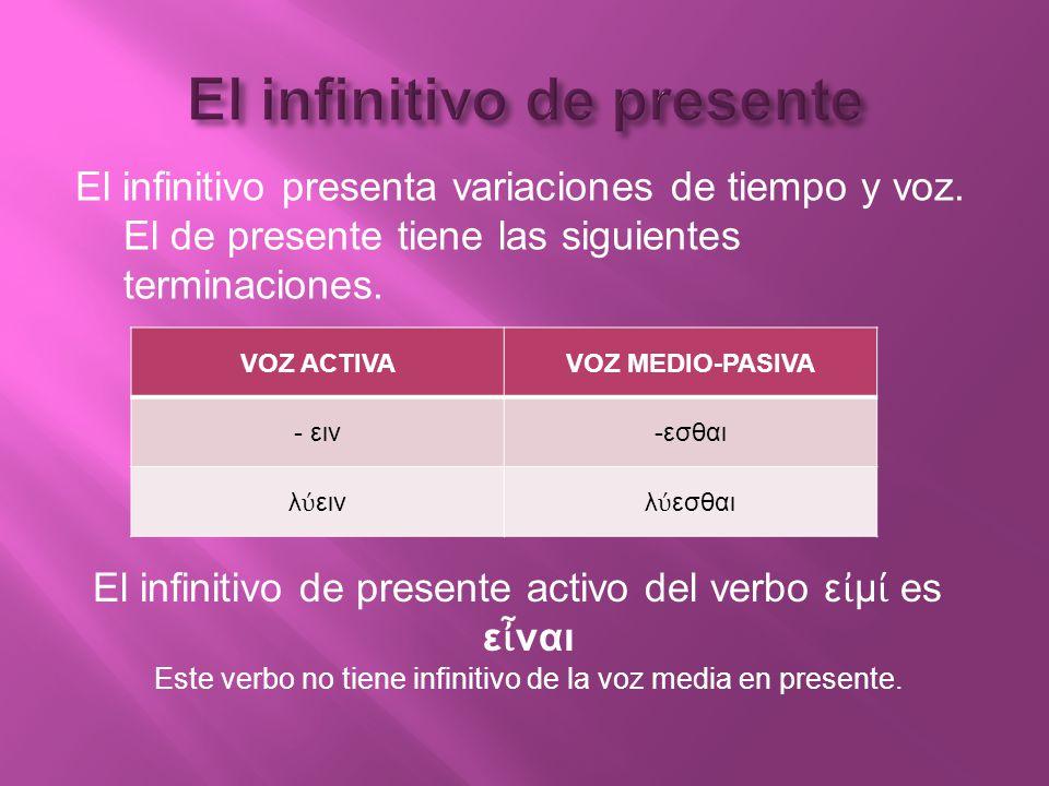 El infinitivo presenta variaciones de tiempo y voz. El de presente tiene las siguientes terminaciones. VOZ ACTIVAVOZ MEDIO-PASIVA - ειν-εσθαι λ εινλ ε