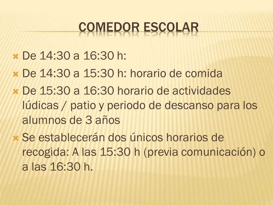 De 14:30 a 16:30 h: De 14:30 a 15:30 h: horario de comida De 15:30 a 16:30 horario de actividades lúdicas / patio y periodo de descanso para los alumnos de 3 años Se establecerán dos únicos horarios de recogida: A las 15:30 h (previa comunicación) o a las 16:30 h.