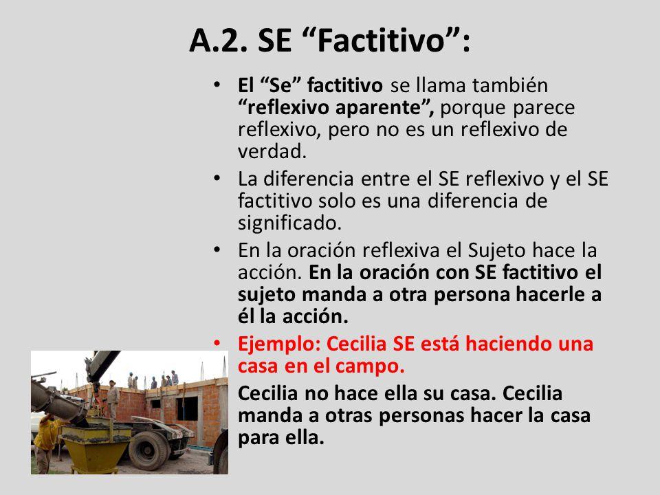 A.2. SE Factitivo: El Se factitivo se llama también reflexivo aparente, porque parece reflexivo, pero no es un reflexivo de verdad. La diferencia entr