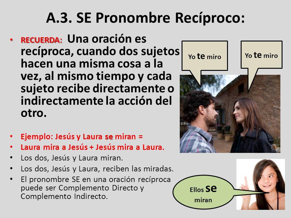 A.3. SE Pronombre Recíproco: RECUERDA: RECUERDA: Una oración es recíproca, cuando dos sujetos hacen una misma cosa a la vez, al mismo tiempo y cada su
