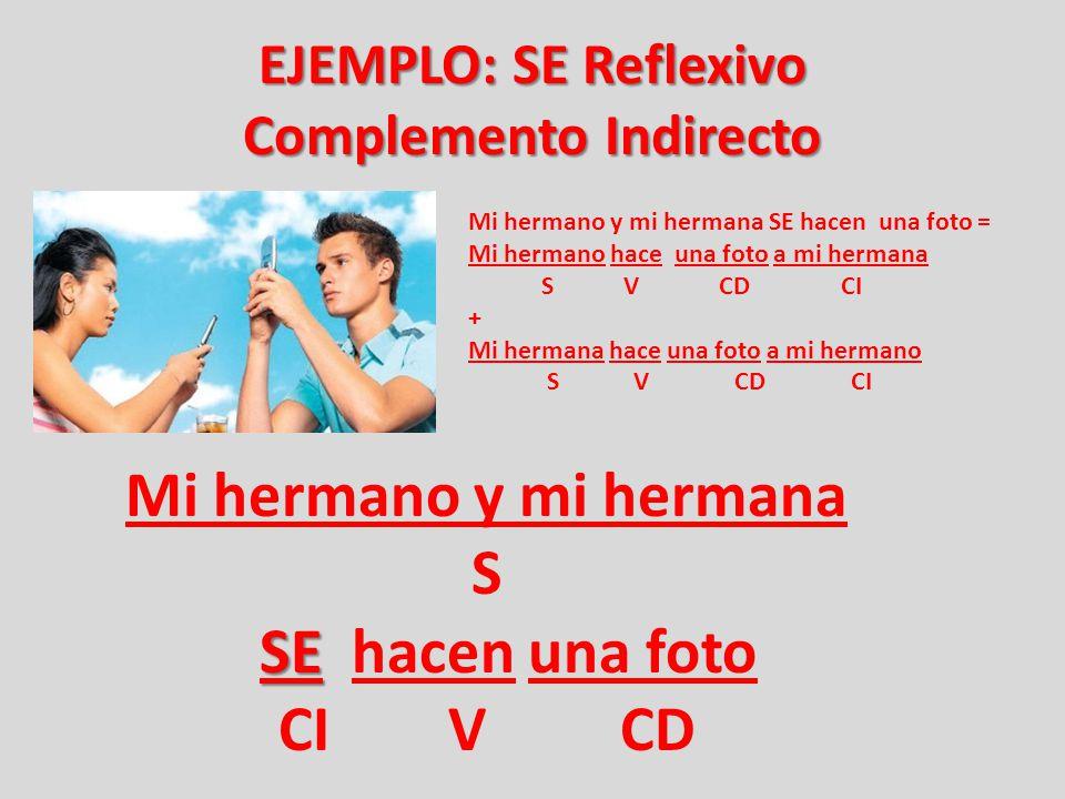 EJEMPLO: SE Reflexivo Complemento Indirecto Mi hermano y mi hermana SE hacen una foto = Mi hermano hace una foto a mi hermana S V CD CI + Mi hermana h
