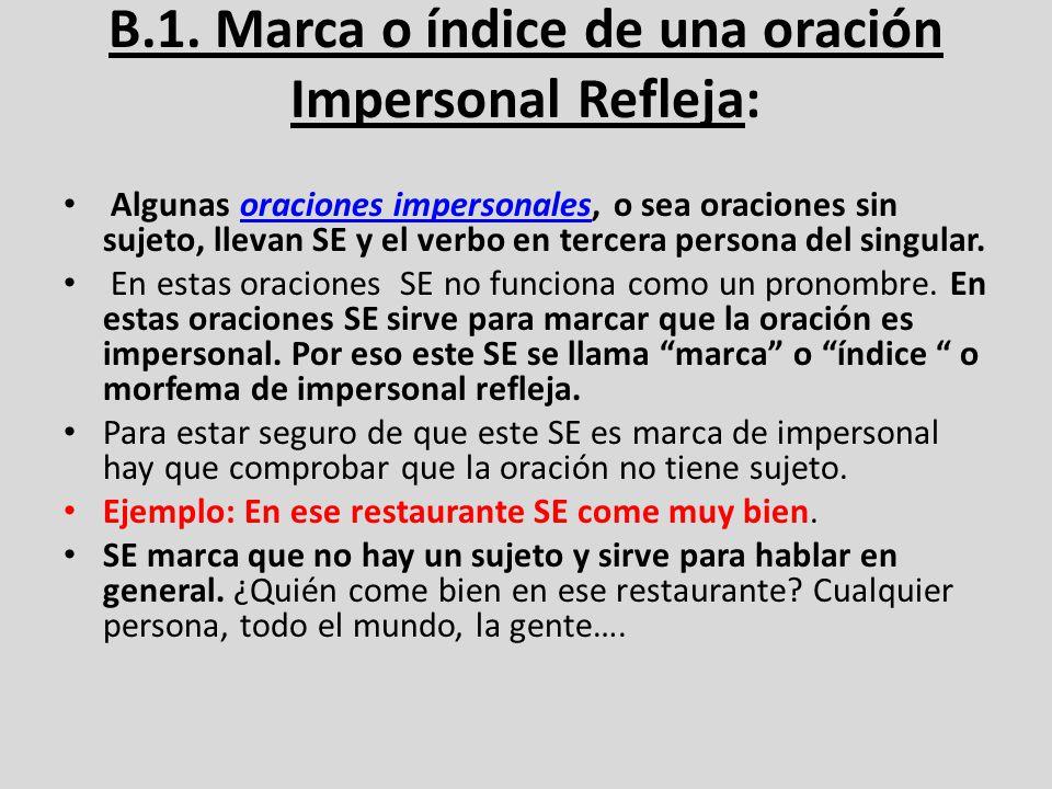 B.1. Marca o índice de una oración Impersonal Refleja: Algunas oraciones impersonales, o sea oraciones sin sujeto, llevan SE y el verbo en tercera per