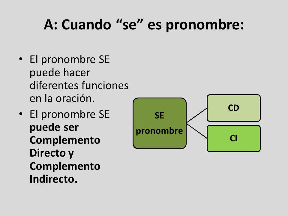 A: Cuando se es pronombre: El pronombre SE puede hacer diferentes funciones en la oración. El pronombre SE puede ser Complemento Directo y Complemento