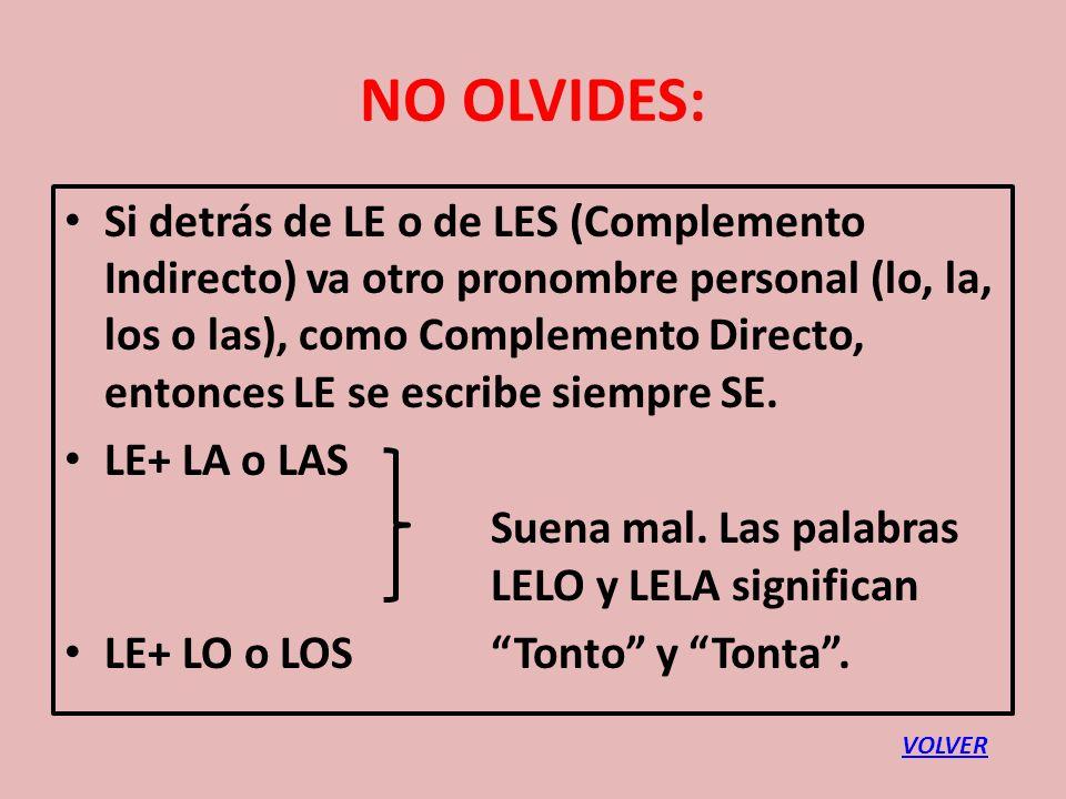 NO OLVIDES: Si detrás de LE o de LES (Complemento Indirecto) va otro pronombre personal (lo, la, los o las), como Complemento Directo, entonces LE se