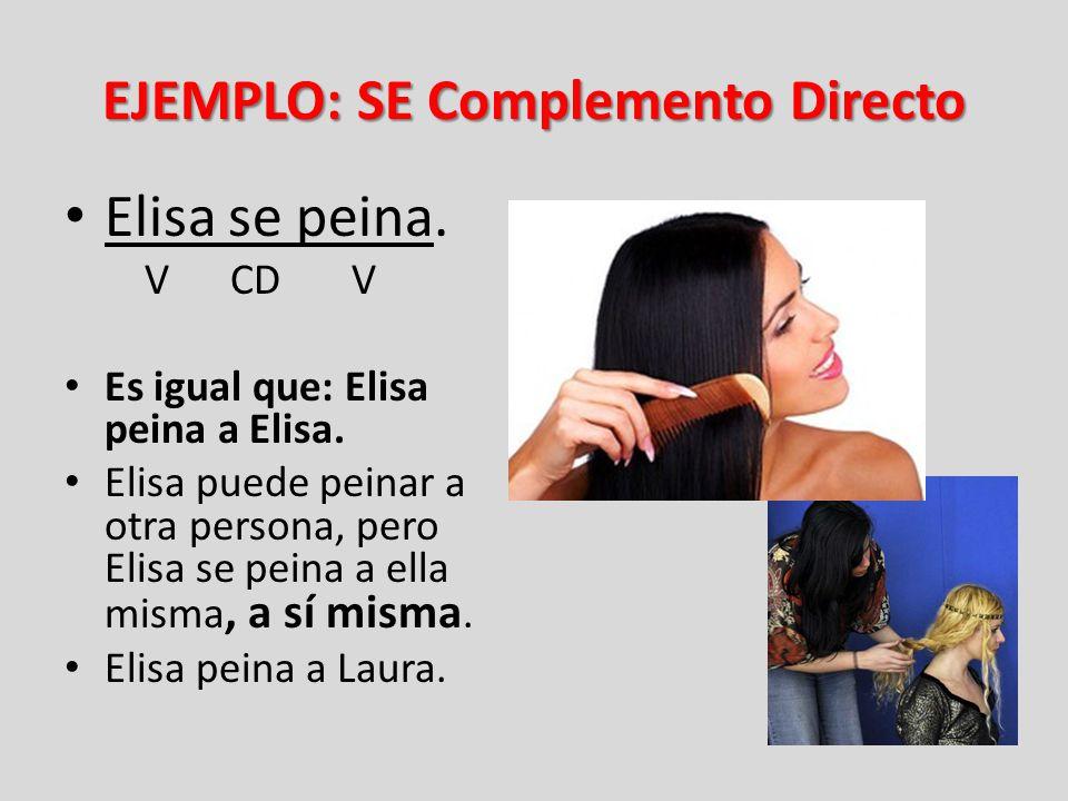 EJEMPLO: SE Complemento Directo Elisa se peina. V CD V Es igual que: Elisa peina a Elisa. Elisa puede peinar a otra persona, pero Elisa se peina a ell