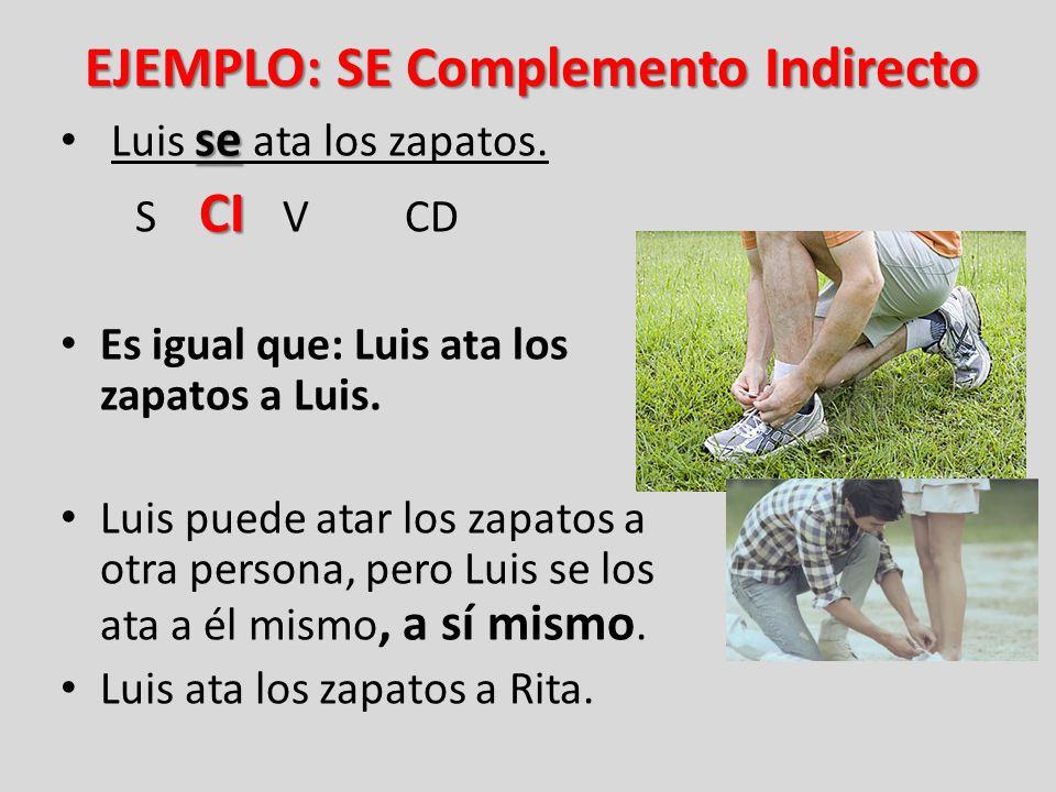 EJEMPLO: SE Complemento Indirecto se Luis se ata los zapatos. CI S CI V CD Es igual que: Luis ata los zapatos a Luis. Luis puede atar los zapatos a ot
