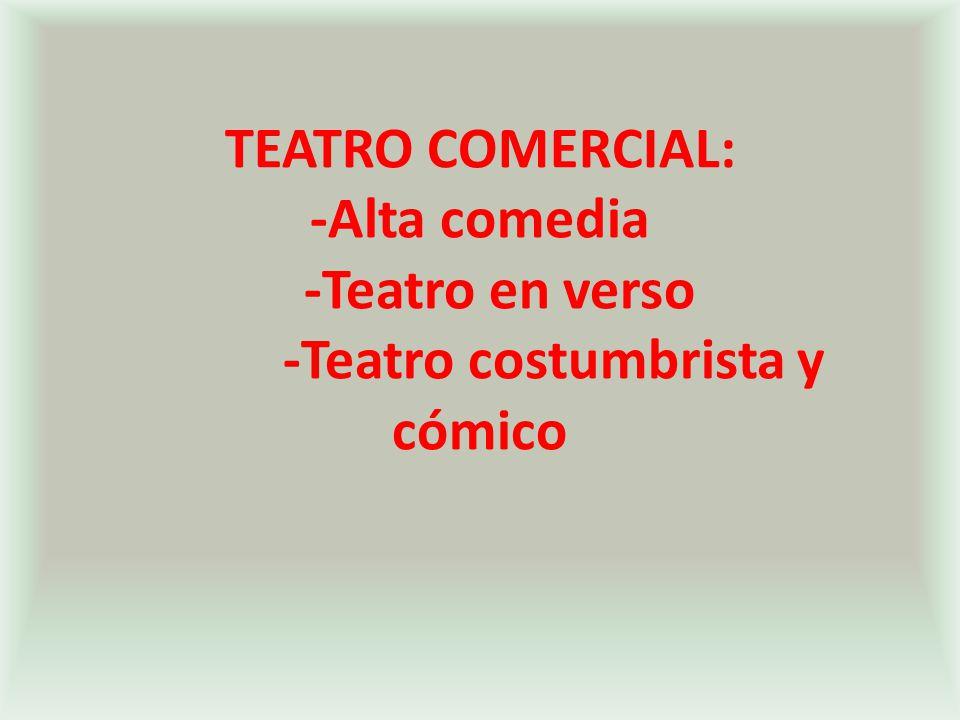 TEATRO COMERCIAL: -Alta comedia -Teatro en verso -Teatro costumbrista y cómico