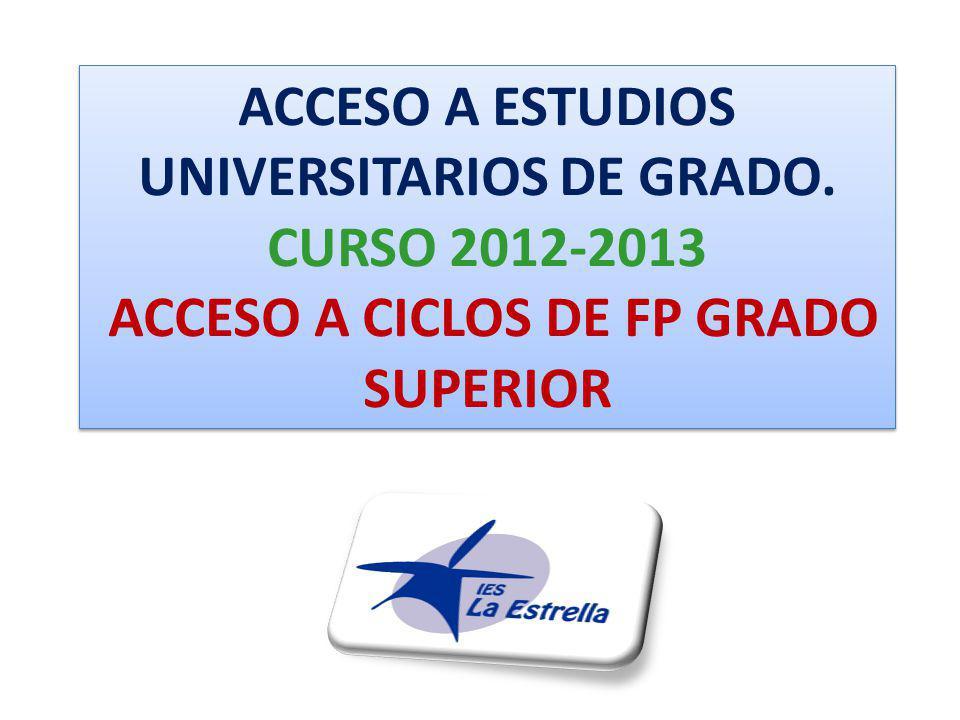 ACCESO A ESTUDIOS UNIVERSITARIOS DE GRADO. CURSO 2012-2013 ACCESO A CICLOS DE FP GRADO SUPERIOR