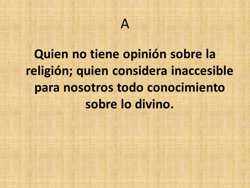 A Quien no tiene opinión sobre la religión; quien considera inaccesible para nosotros todo conocimiento sobre lo divino.