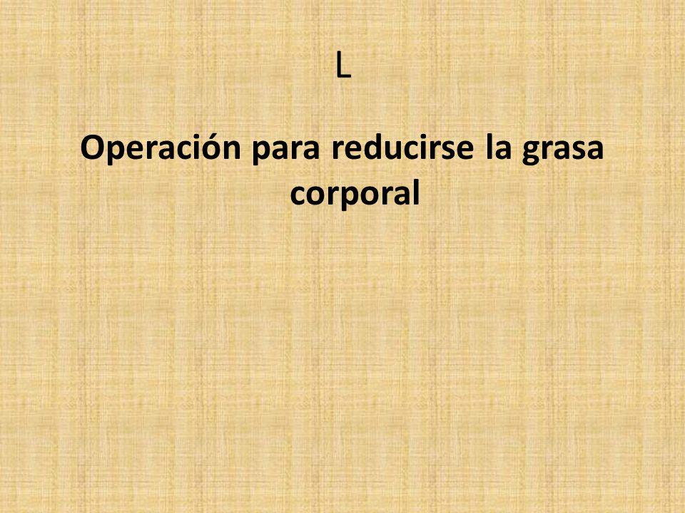 L Operación para reducirse la grasa corporal