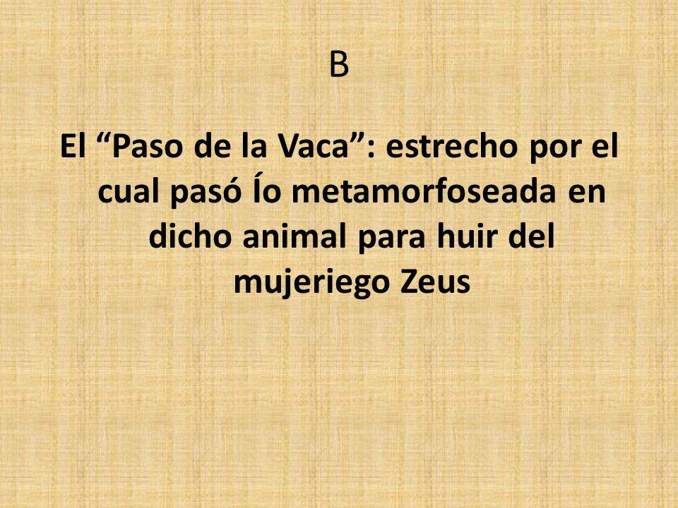B El Paso de la Vaca: estrecho por el cual pasó Ío metamorfoseada en dicho animal para huir del mujeriego Zeus