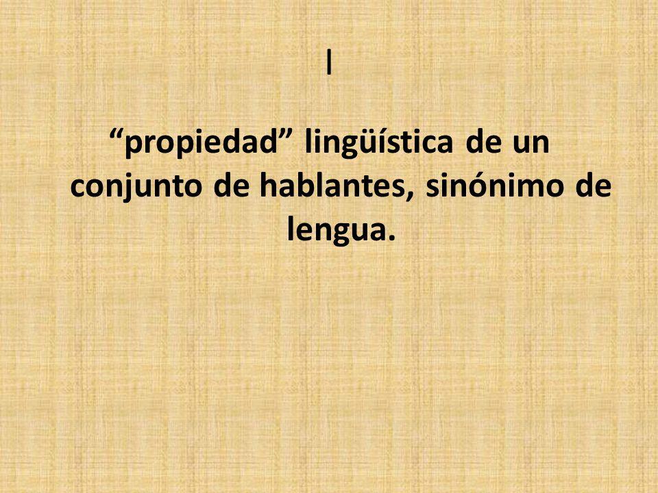 I propiedad lingüística de un conjunto de hablantes, sinónimo de lengua.