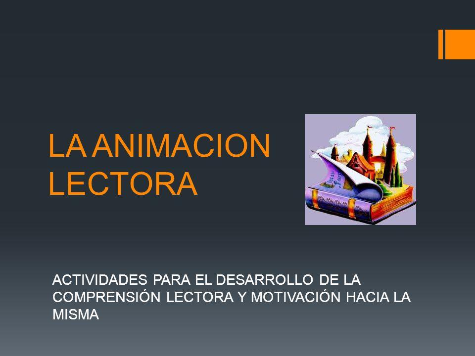 LA ANIMACION LECTORA ACTIVIDADES PARA EL DESARROLLO DE LA COMPRENSIÓN LECTORA Y MOTIVACIÓN HACIA LA MISMA