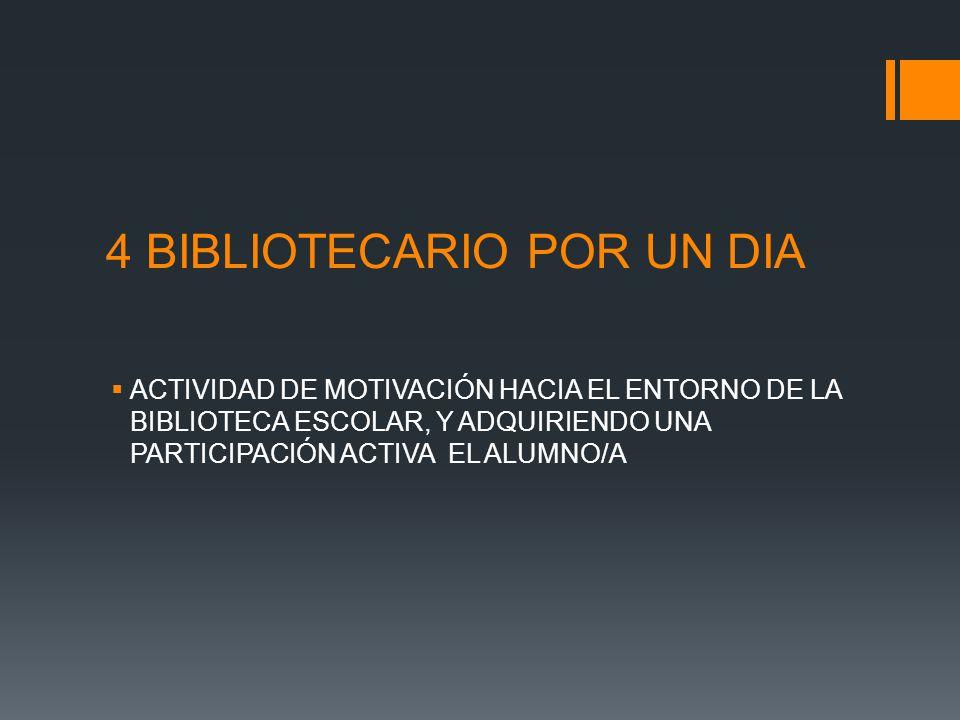 4 BIBLIOTECARIO POR UN DIA ACTIVIDAD DE MOTIVACIÓN HACIA EL ENTORNO DE LA BIBLIOTECA ESCOLAR, Y ADQUIRIENDO UNA PARTICIPACIÓN ACTIVA EL ALUMNO/A