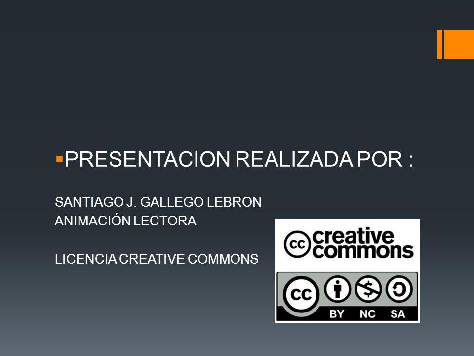 PRESENTACION REALIZADA POR : SANTIAGO J. GALLEGO LEBRON ANIMACIÓN LECTORA LICENCIA CREATIVE COMMONS