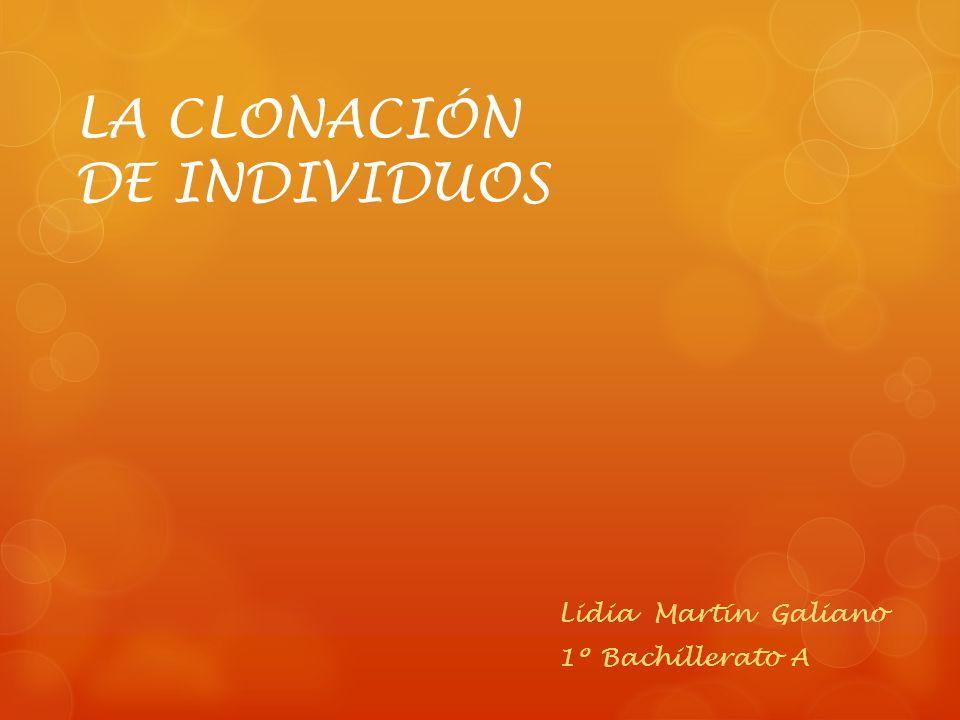 LA CLONACIÓN DE INDIVIDUOS Lidia Martín Galiano 1º Bachillerato A
