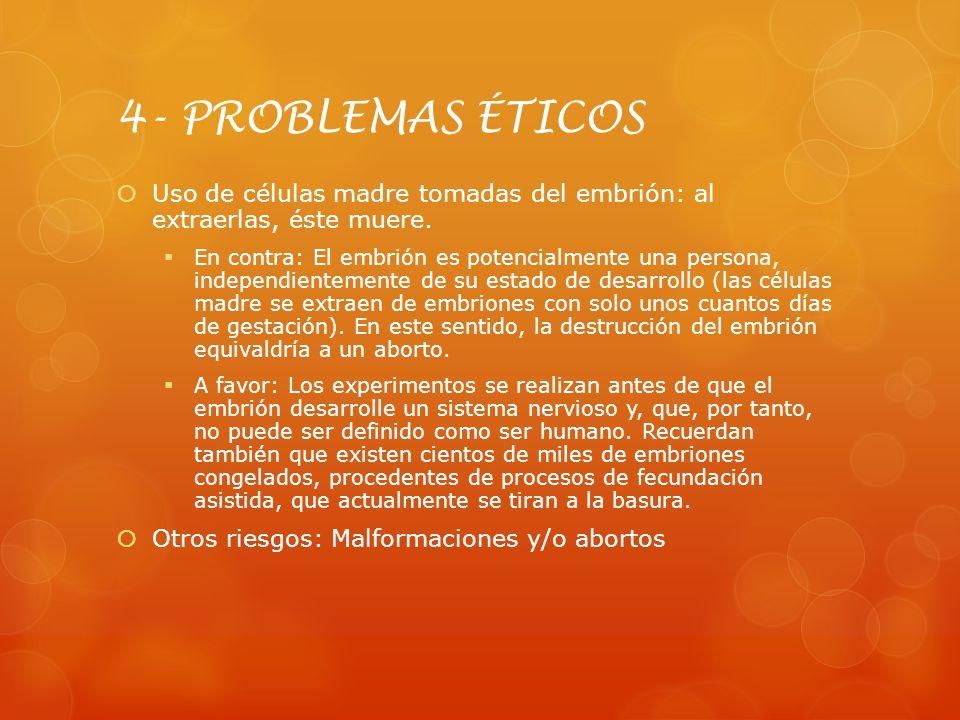 4- PROBLEMAS ÉTICOS Uso de células madre tomadas del embrión: al extraerlas, éste muere. En contra: El embrión es potencialmente una persona, independ
