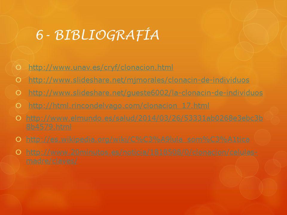 6- BIBLIOGRAFÍA http://www.unav.es/cryf/clonacion.html http://www.slideshare.net/mjmorales/clonacin-de-individuos http://www.slideshare.net/gueste6002
