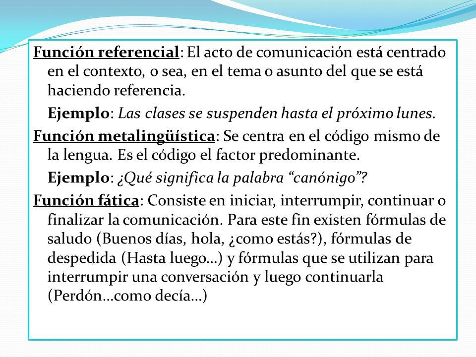 Función referencial: El acto de comunicación está centrado en el contexto, o sea, en el tema o asunto del que se está haciendo referencia. Ejemplo: La