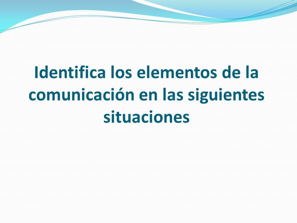 Identifica los elementos de la comunicación en las siguientes situaciones