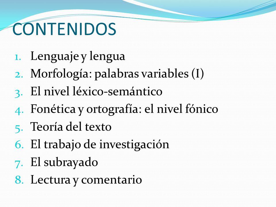CONTENIDOS 1. Lenguaje y lengua 2. Morfología: palabras variables (I) 3. El nivel léxico-semántico 4. Fonética y ortografía: el nivel fónico 5. Teoría