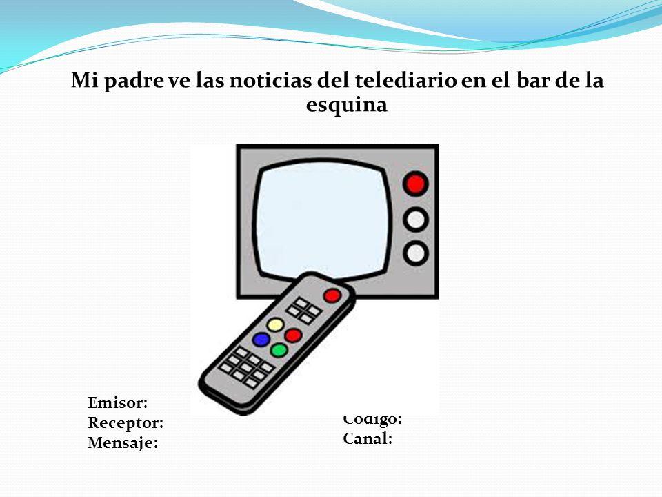 Mi padre ve las noticias del telediario en el bar de la esquina Emisor: Receptor: Mensaje: Código: Canal: