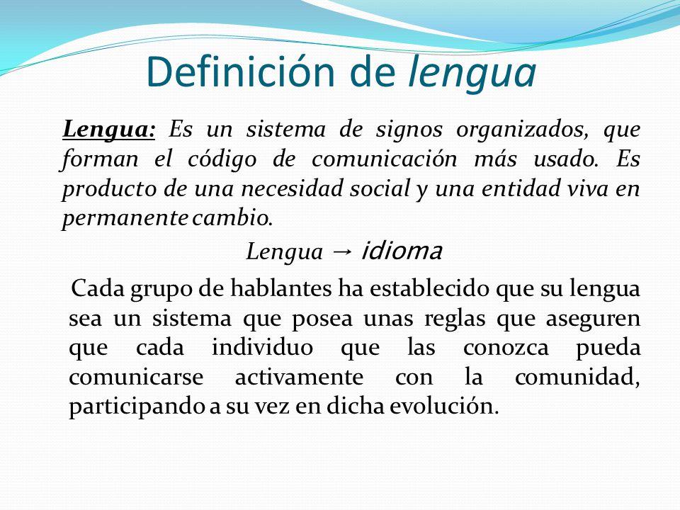 Definición de lengua Lengua: Es un sistema de signos organizados, que forman el código de comunicación más usado. Es producto de una necesidad social