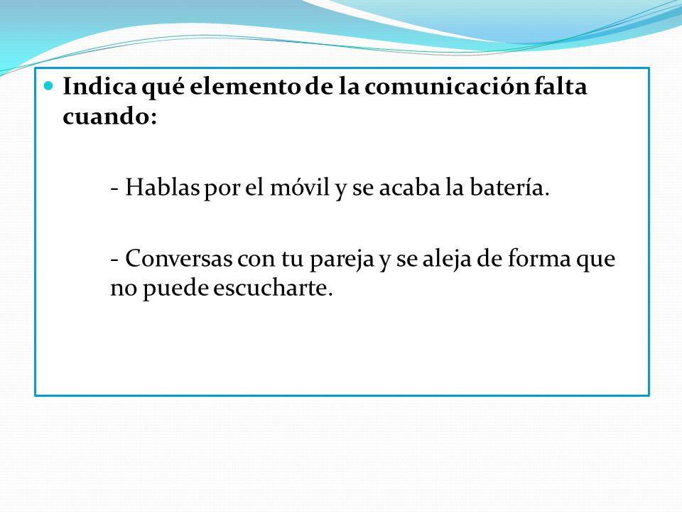 Indica qué elemento de la comunicación falta cuando: - Hablas por el móvil y se acaba la batería. - Conversas con tu pareja y se aleja de forma que no