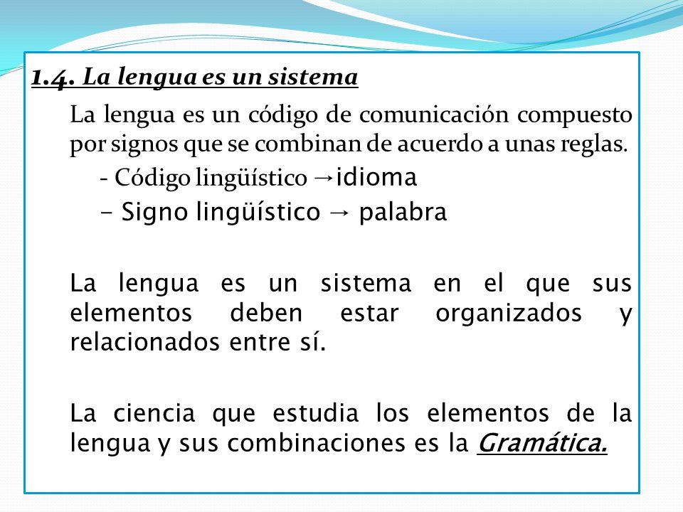 1.4. La lengua es un sistema La lengua es un código de comunicación compuesto por signos que se combinan de acuerdo a unas reglas. - Código lingüístic