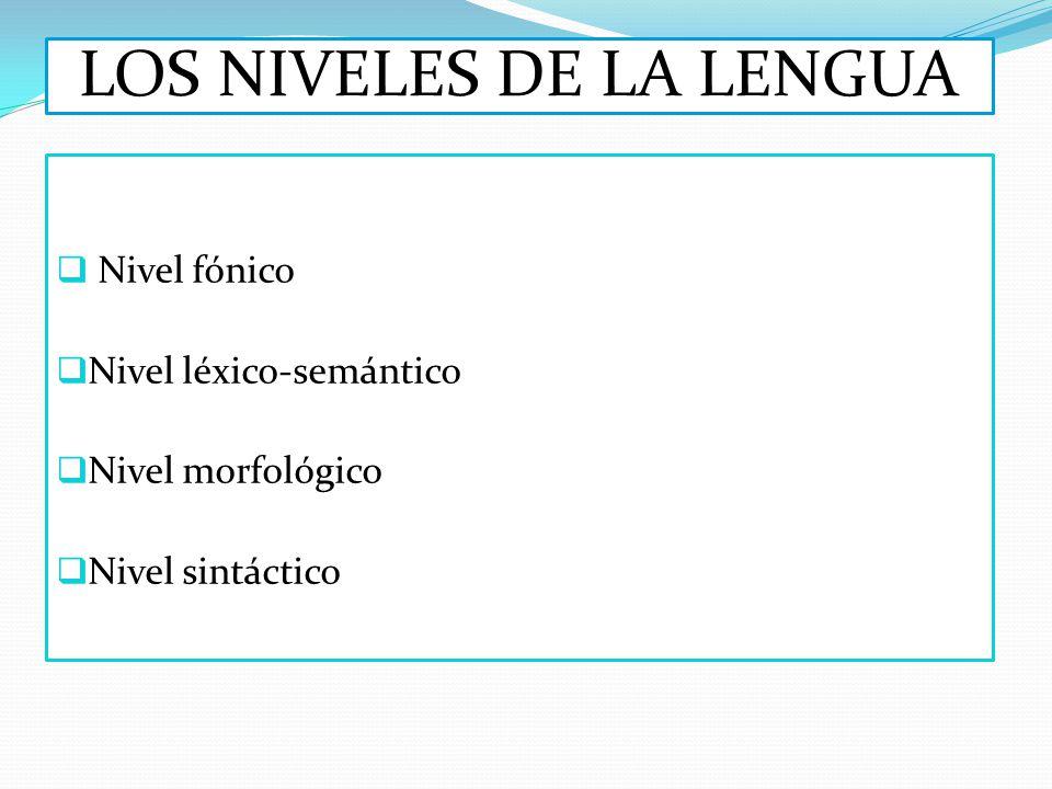 LOS NIVELES DE LA LENGUA Nivel fónico Nivel léxico-semántico Nivel morfológico Nivel sintáctico