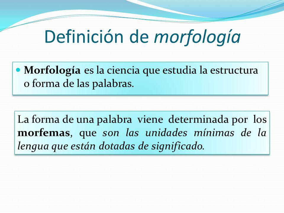 Definición de morfología Morfología es la ciencia que estudia la estructura o forma de las palabras. La forma de una palabra viene determinada por los